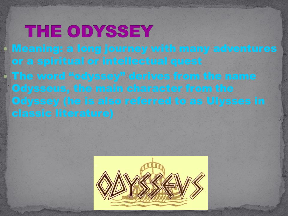 Meaning: a long journey with many adventures or a spiritual or intellectual quest The word odyssey derives from the name Odysseus, the main character from the Odyssey (he is also referred to as Ulysses in classic literature)