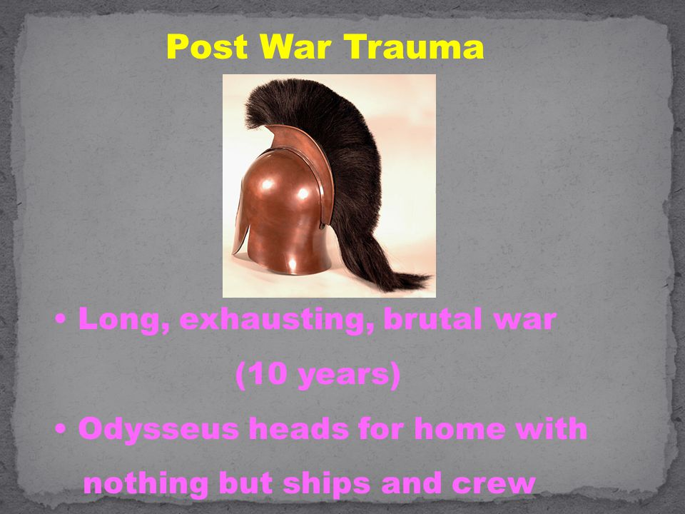 Post War Trauma Long, exhausting, brutal war (10 years) Odysseus heads for home with nothing but ships and crew