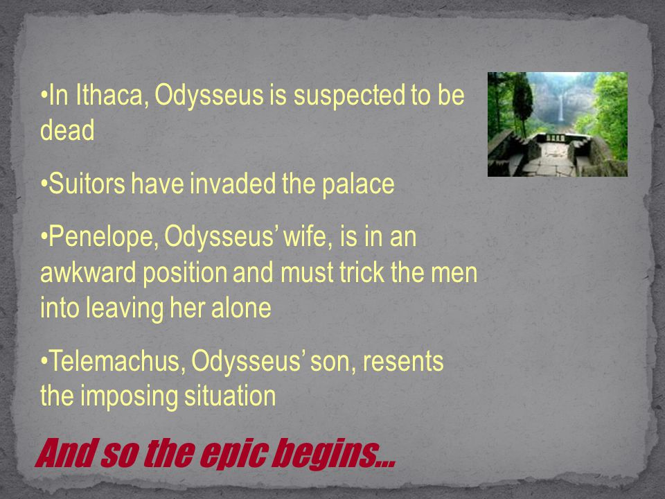 In Ithaca, Odysseus is suspected to be dead Suitors have invaded the palace Penelope, Odysseus' wife, is in an awkward position and must trick the men into leaving her alone Telemachus, Odysseus' son, resents the imposing situation And so the epic begins…