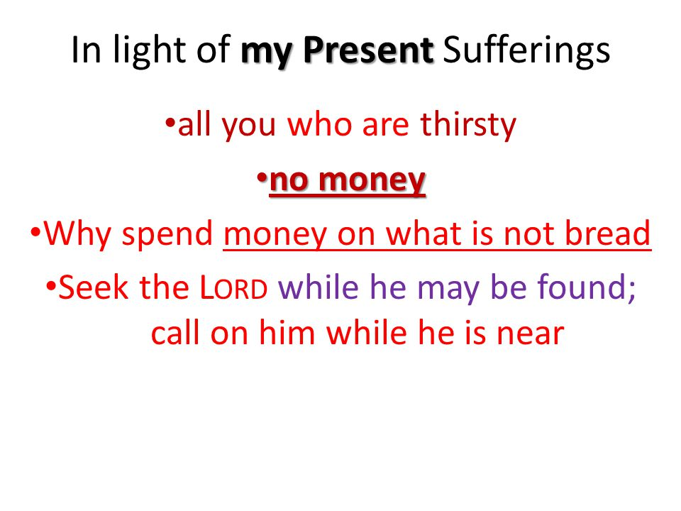 my Present In light of my Present Sufferings all you who are thirsty no money no money Why spend money on what is not bread Seek the L ORD while he may be found; call on him while he is near