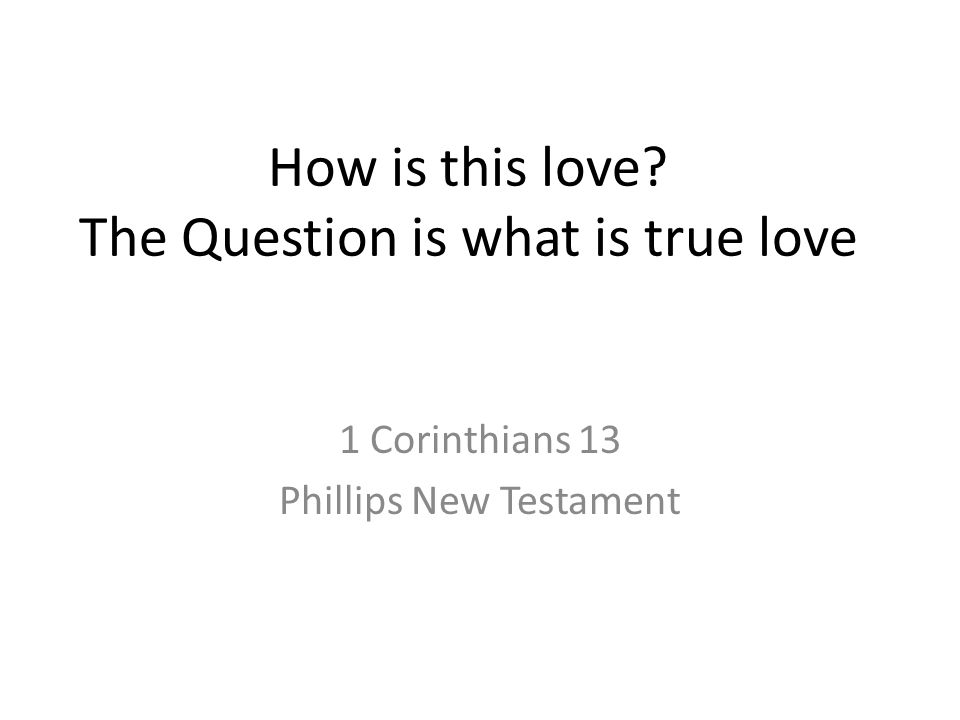 How is this love The Question is what is true love 1 Corinthians 13 Phillips New Testament