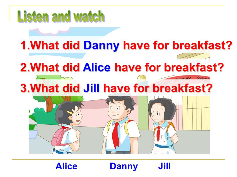 1.What did Danny have for breakfast. 2.What did Alice have for breakfast.