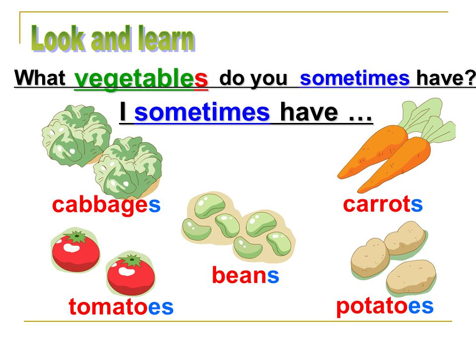 cabbages carrots beans tomatoes potatoes vegetables What do you sometimes have I sometimes have …