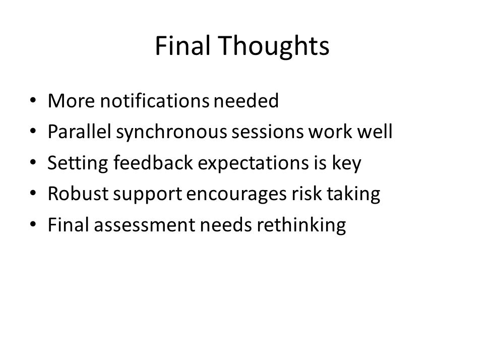 Final Thoughts More notifications needed Parallel synchronous sessions work well Setting feedback expectations is key Robust support encourages risk taking Final assessment needs rethinking