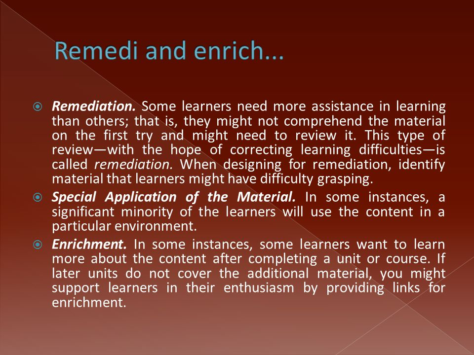 Remediation. Some learners need more assistance in learning than others; that is, they might not comprehend the material on the first try and might