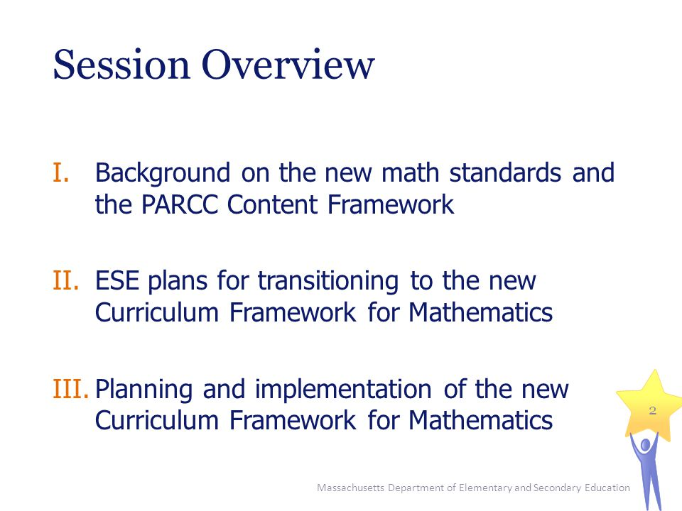 Resource: Common Core Implementation Workbook  Implementing Common Core State Standards and Assessments: A Workbook for State and District Leaders developed by Achieve and the Education Delivery Institute (EDI)  Delivery methodology used by ESE for major projects including Grade 8 math and Grade 3 literacy  Focuses on process of developing an implementation plan Massachusetts Department of Elementary and Secondary Education 33 Workbook available at www.parcconline.orgwww.parcconline.org