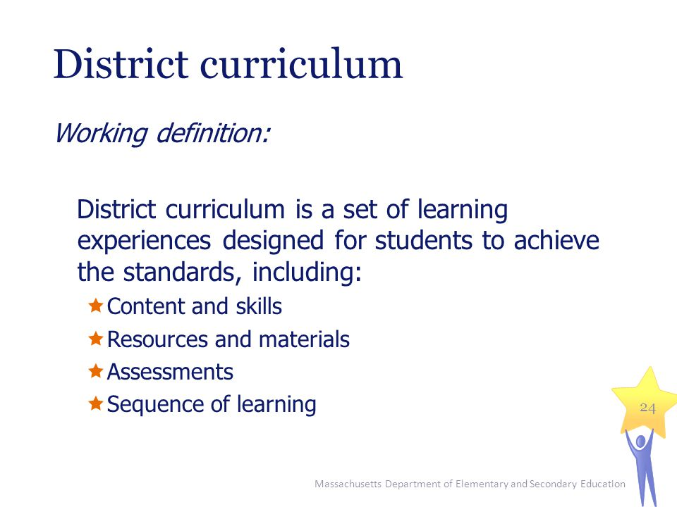 District curriculum Working definition: District curriculum is a set of learning experiences designed for students to achieve the standards, including:  Content and skills  Resources and materials  Assessments  Sequence of learning Massachusetts Department of Elementary and Secondary Education 24