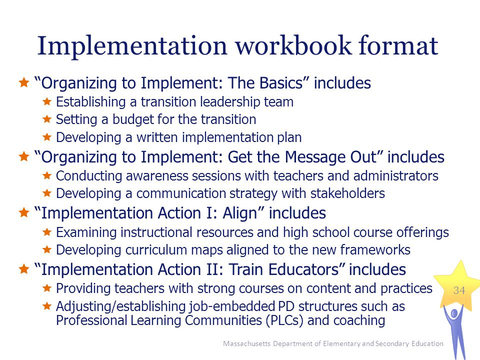 Implementation workbook format  Organizing to Implement: The Basics includes  Establishing a transition leadership team  Setting a budget for the transition  Developing a written implementation plan  Organizing to Implement: Get the Message Out includes  Conducting awareness sessions with teachers and administrators  Developing a communication strategy with stakeholders  Implementation Action I: Align includes  Examining instructional resources and high school course offerings  Developing curriculum maps aligned to the new frameworks  Implementation Action II: Train Educators includes  Providing teachers with strong courses on content and practices  Adjusting/establishing job-embedded PD structures such as Professional Learning Communities (PLCs) and coaching Massachusetts Department of Elementary and Secondary Education 34