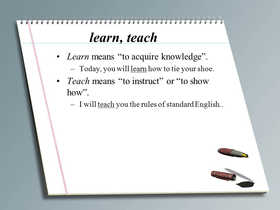 """learn, teach Learn means """"to acquire knowledge"""". –Today, you will learn how to tie your shoe. Teach means """"to instruct"""" or """"to show how"""". –I will teac"""