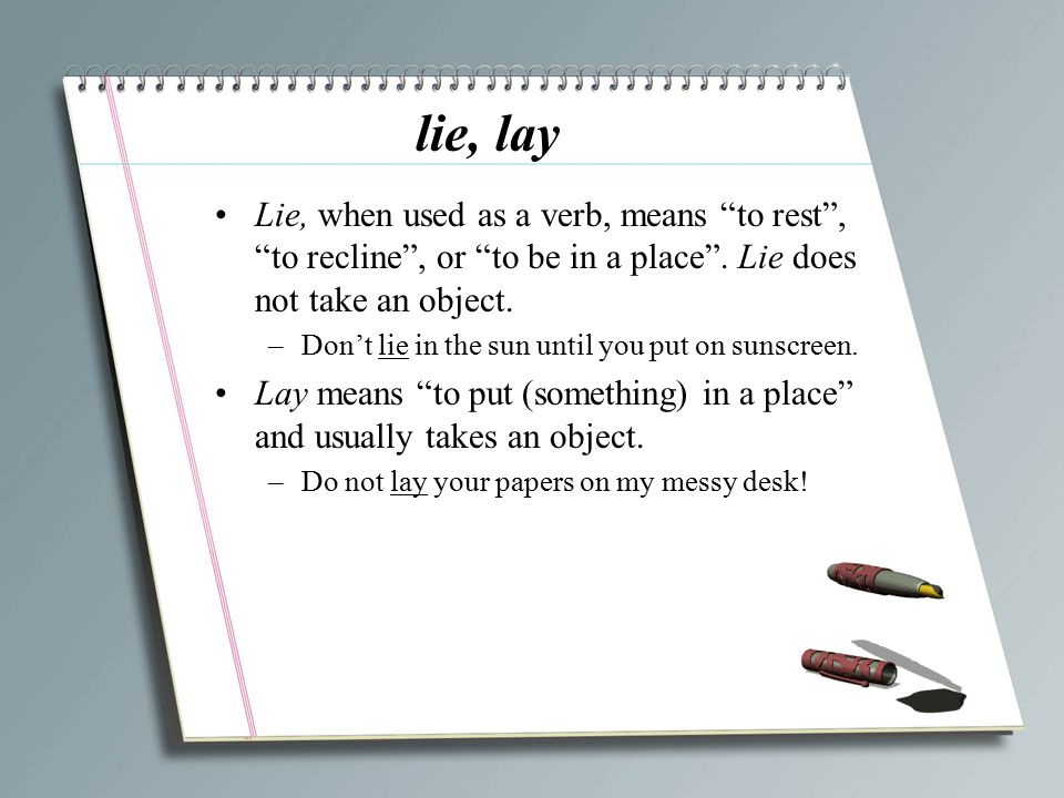 """lie, lay Lie, when used as a verb, means """"to rest"""", """"to recline"""", or """"to be in a place"""". Lie does not take an object. –Don't lie in the sun until you"""