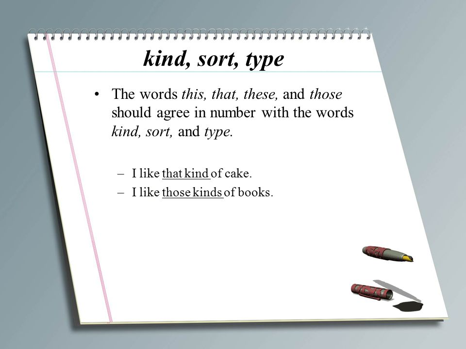 kind, sort, type The words this, that, these, and those should agree in number with the words kind, sort, and type. –I like that kind of cake. –I like