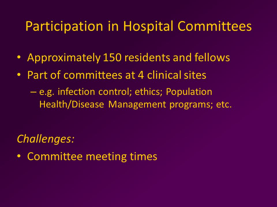 Participation in Hospital Committees Approximately 150 residents and fellows Part of committees at 4 clinical sites – e.g.
