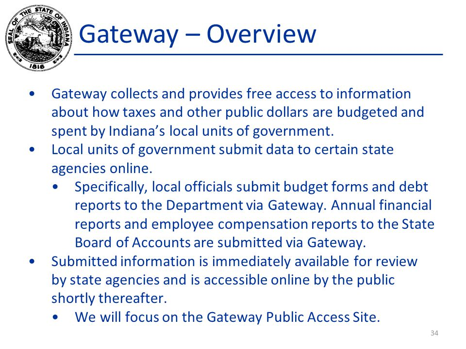 Gateway – Overview Gateway collects and provides free access to information about how taxes and other public dollars are budgeted and spent by Indiana's local units of government.