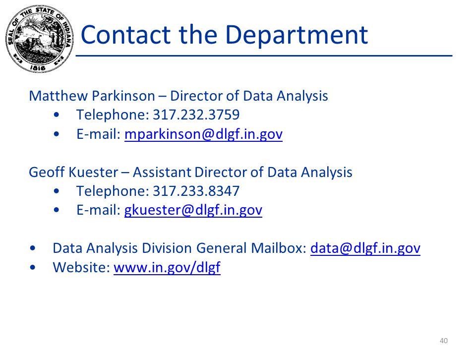 Contact the Department Matthew Parkinson – Director of Data Analysis Telephone: 317.232.3759 E-mail: mparkinson@dlgf.in.govmparkinson@dlgf.in.gov Geoff Kuester – Assistant Director of Data Analysis Telephone: 317.233.8347 E-mail: gkuester@dlgf.in.govgkuester@dlgf.in.gov Data Analysis Division General Mailbox: data@dlgf.in.govdata@dlgf.in.gov Website: www.in.gov/dlgfwww.in.gov/dlgf 40