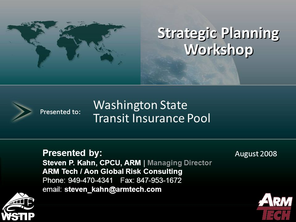 1 Contents for Strategic Planning Retreat Workbook Workbook TabTopicPresenterTime Slot I Introduction Jamie Collier08:30 II WSTIP History Al Hatten08:35 III Strategic Planning Process Jeff Ristau08:50 IV WSTIP Financial Position Steven Kahn0900 WSTIP Operating Environment WSTIP Compared to Others V Strategic Partnerships  WSTA GEM  WSDOT WA ST Risk Manager Al Hatten10:00 VI What's Next Steven Kahn 10:15 – BREAK 10:30 – 2:00 pm Lunch - about Noon WSTIP Purpose New Coverages & Services – Breakout Session Financial Practices Governance VII Lunch VIII Recap Steven Kahn2:00 pm IX Next Steps Al Hatten3:00 pm X Conclude About 3:30 pm
