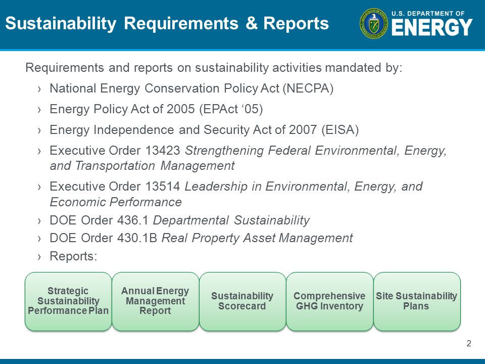 Sustainability Requirements & Reports 2 Requirements and reports on sustainability activities mandated by: ›National Energy Conservation Policy Act (NECPA) ›Energy Policy Act of 2005 (EPAct '05) ›Energy Independence and Security Act of 2007 (EISA) ›Executive Order 13423 Strengthening Federal Environmental, Energy, and Transportation Management ›Executive Order 13514 Leadership in Environmental, Energy, and Economic Performance ›DOE Order 436.1 Departmental Sustainability ›DOE Order 430.1B Real Property Asset Management ›Reports: Strategic Sustainability Performance Plan Annual Energy Management Report Sustainability Scorecard Comprehensive GHG Inventory Site Sustainability Plans
