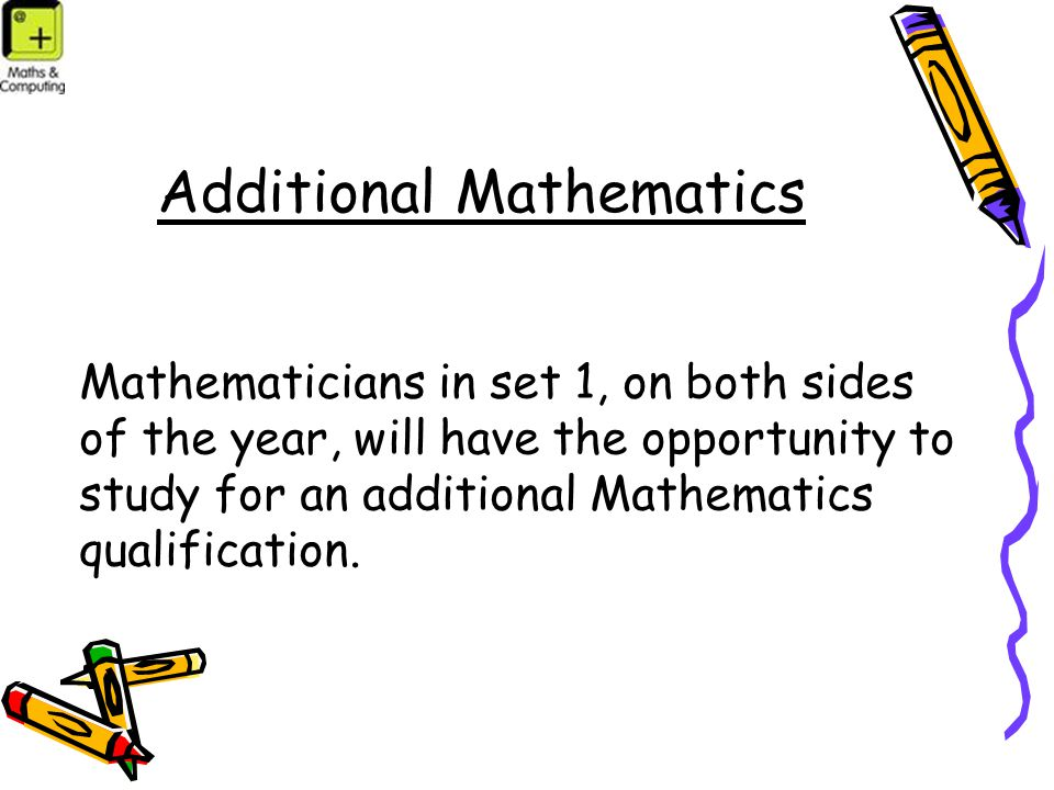 Additional Mathematics Mathematicians in set 1, on both sides of the year, will have the opportunity to study for an additional Mathematics qualification.