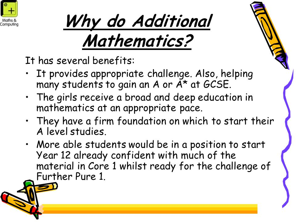 Why do Additional Mathematics.It has several benefits: It provides appropriate challenge.