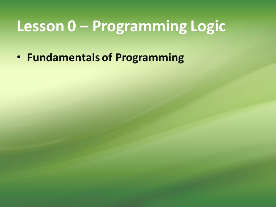 Lesson 0 – Programming Logic Fundamentals of Programming