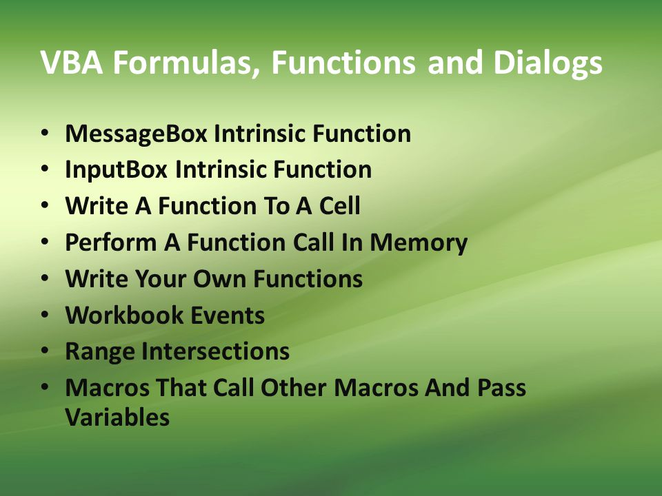 VBA Formulas, Functions and Dialogs MessageBox Intrinsic Function InputBox Intrinsic Function Write A Function To A Cell Perform A Function Call In Memory Write Your Own Functions Workbook Events Range Intersections Macros That Call Other Macros And Pass Variables
