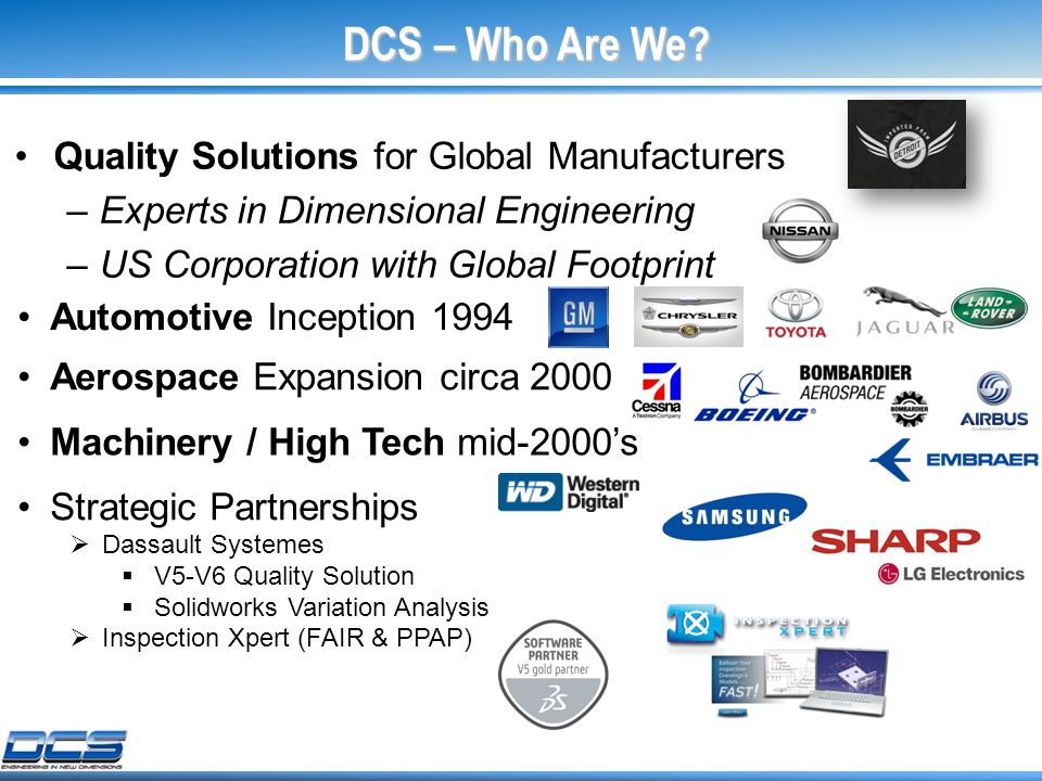 Machinery / High Tech mid-2000's Aerospace Expansion circa 2000 Automotive Inception 1994 Quality Solutions for Global Manufacturers –Experts in Dimensional Engineering –US Corporation with Global Footprint DCS – Who Are We.