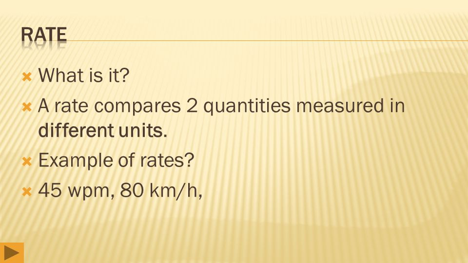  What is it?  A rate compares 2 quantities measured in different units.  Example of rates?  45 wpm, 80 km/h,