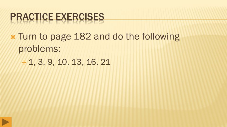  Turn to page 182 and do the following problems:  1, 3, 9, 10, 13, 16, 21