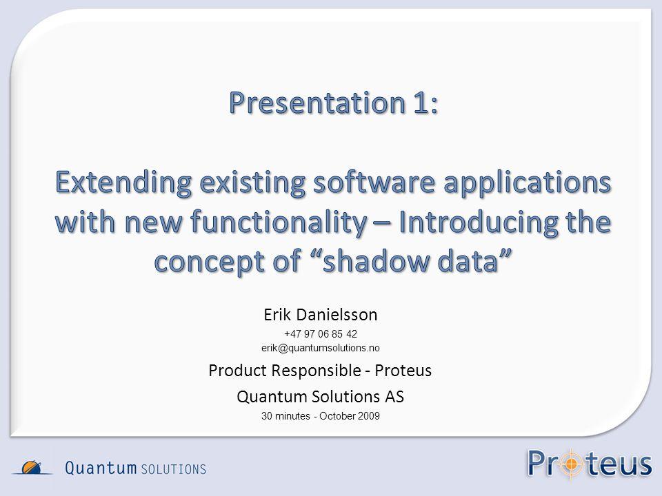 Erik Danielsson +47 97 06 85 42 erik@quantumsolutions.no Product Responsible - Proteus Quantum Solutions AS 30 minutes - October 2009