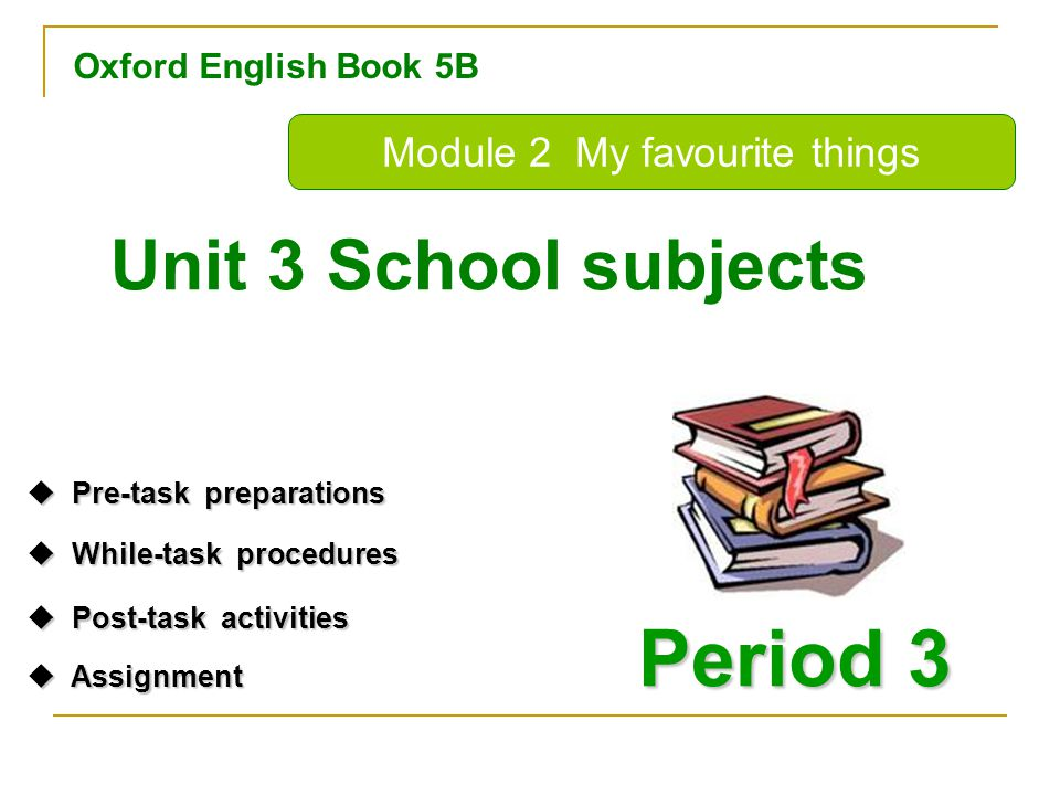 Oxford English Book 5B Period 3 Unit 3 School subjects Module 2 My favourite things  Pre-task preparations Pre-task preparations Pre-task preparations  While-task procedures While-task procedures While-task procedures  Post-task activities Post-task activities Post-task activities  Assignment Assignment Assignment