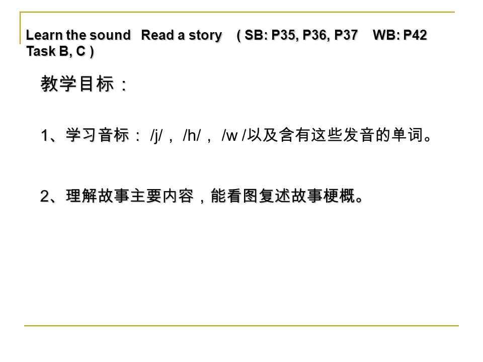 Learn the sound Read a story ( SB: P35, P36, P37 WB: P42 Task B, C ) 2 、理解故事主要内容,能看图复述故事梗概。 教学目标: 1 、学习音标: 1 、学习音标: /j/ , /h/ , /w / 以及含有这些发音的单词。