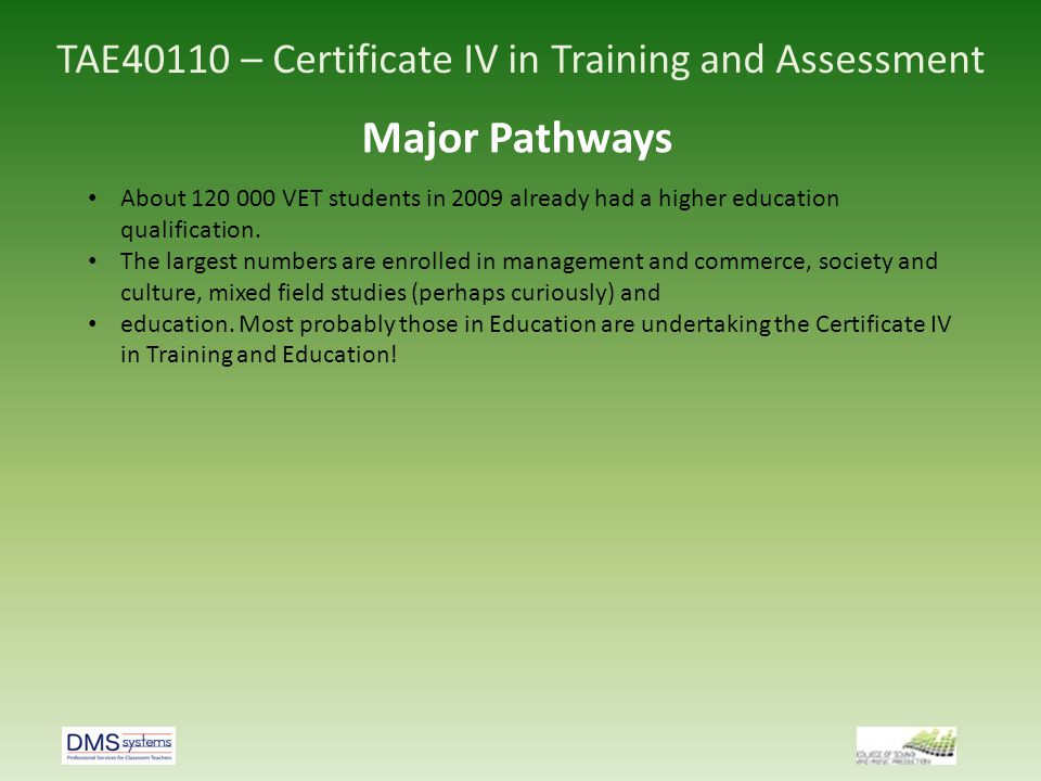 TAE40110 – Certificate IV in Training and Assessment Major Pathways About 120 000 VET students in 2009 already had a higher education qualification. T