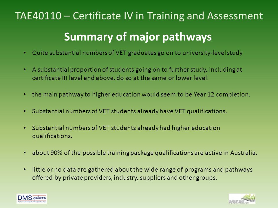 TAE40110 – Certificate IV in Training and Assessment Summary of major pathways Quite substantial numbers of VET graduates go on to university-level st