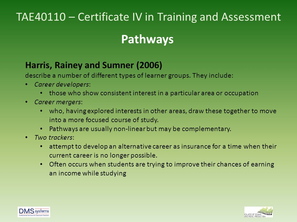 TAE40110 – Certificate IV in Training and Assessment Pathways Forced learners: undertake what appears to be a completely different course of study for professional development reasons some practical factor obliges them to undertake a particular course, such as affordability, location or entry requirements.