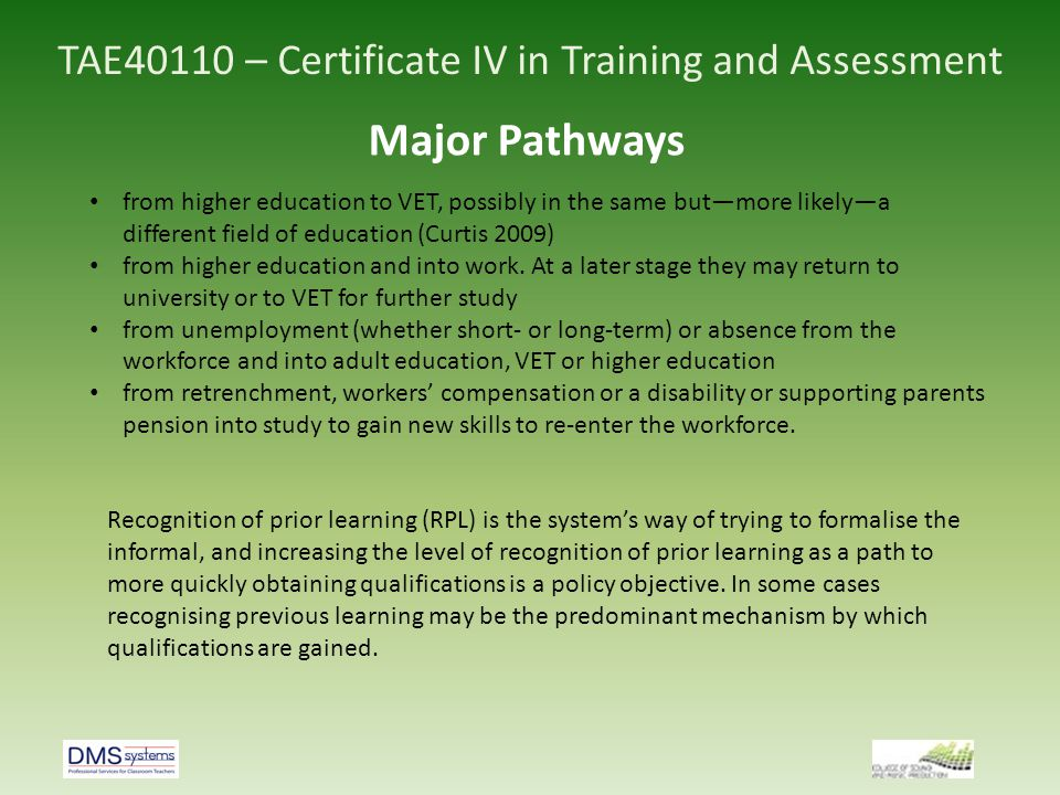 TAE40110 – Certificate IV in Training and Assessment Major Pathways School leavers aged 15–24 years by level of study in 2010 (NCVER Pathways: developing the skills of Australia s workforce, 2011) Bachelor or above29% Diploma / Advanced Dip5.5% Certificate18.3% Year 12 or below1.4% Not studying42.8% Of the 201,000 2009 school leavers who enrolled in study 85,000 followed a VET stream 116,000 followed a Higher Education Stream