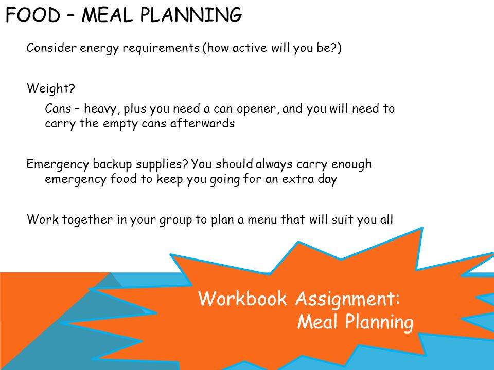FOOD – MEAL PLANNING Consider energy requirements (how active will you be ) Weight.