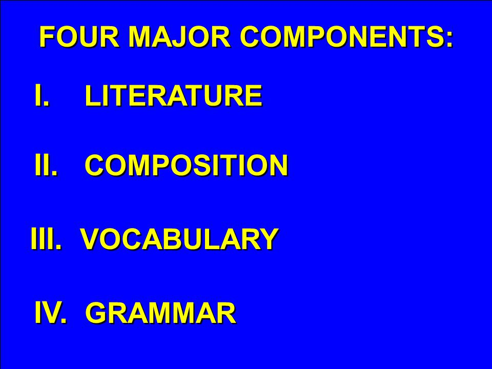 FOUR MAJOR COMPONENTS: I. LITERATURE II. COMPOSITION III. VOCABULARY IV. GRAMMAR