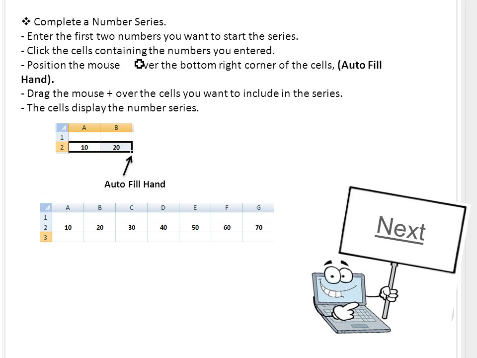  Complete a Number Series. - Enter the first two numbers you want to start the series. - Click the cells containing the numbers you entered. - Positi