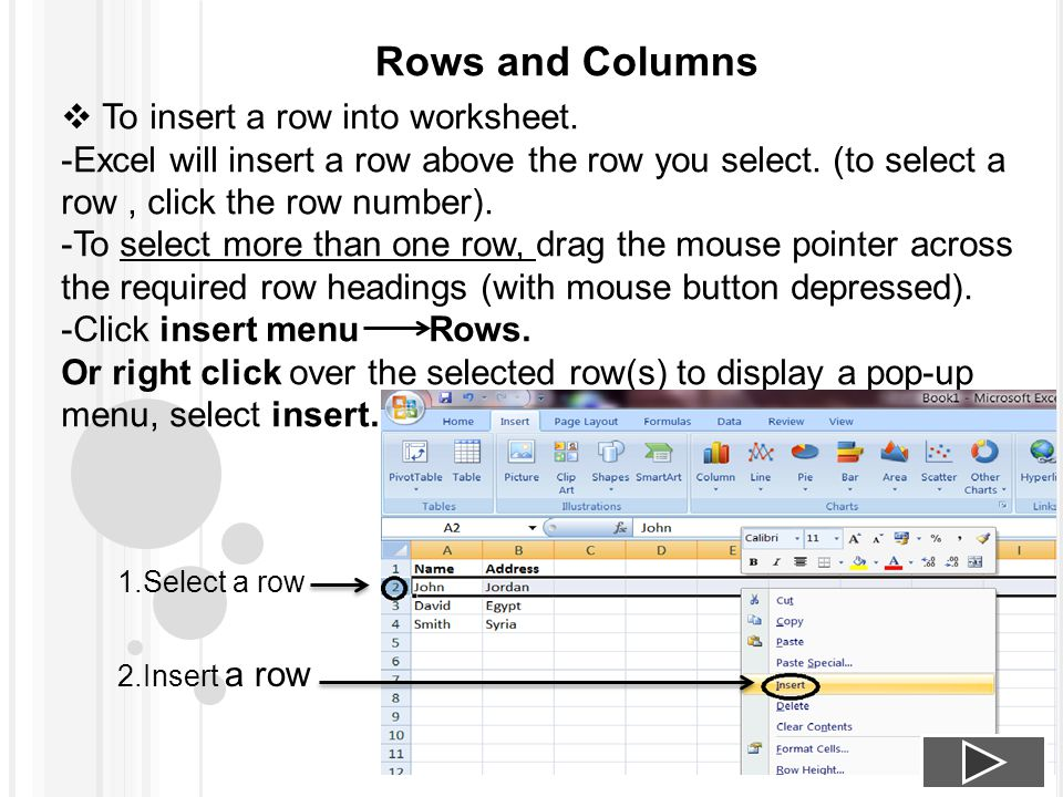 Rows and Columns  To insert a row into worksheet. -Excel will insert a row above the row you select. (to select a row, click the row number). -To sel