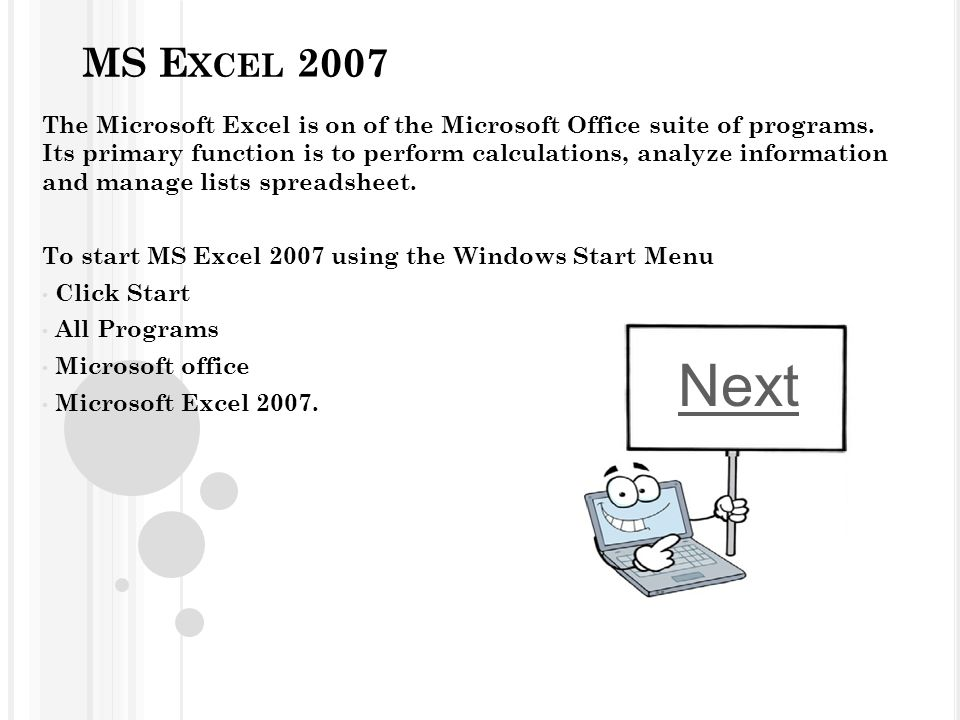 MS E XCEL 2007 The Microsoft Excel is on of the Microsoft Office suite of programs. Its primary function is to perform calculations, analyze informati