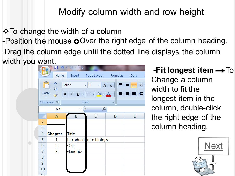 Modify column width and row height TTo change the width of a column -Position the mouse Over the right edge of the column heading. - Drag the column