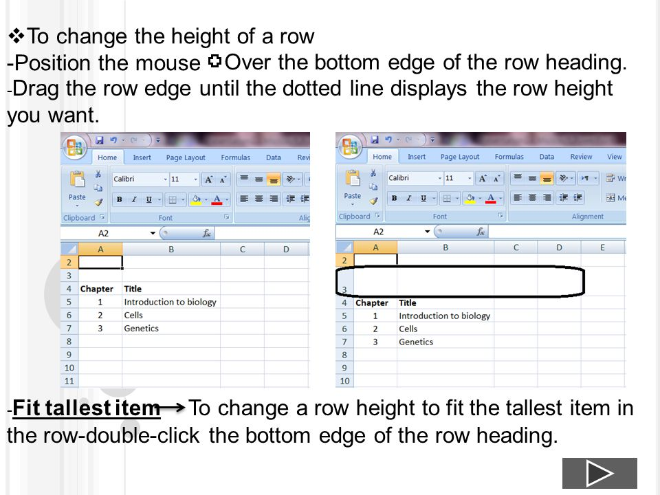  To change the height of a row -Position the mouse Over the bottom edge of the row heading. - Drag the row edge until the dotted line displays the ro