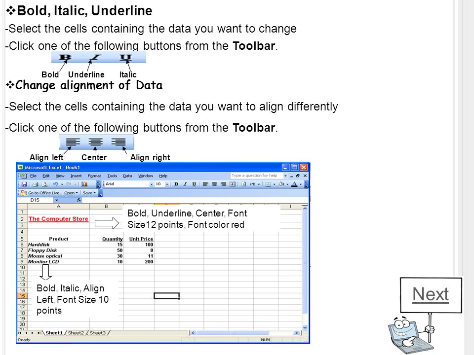 BBold, Italic, Underline - Select the cells containing the data you want to change -Click one of the following buttons from the Toolbar. BoldUnderli