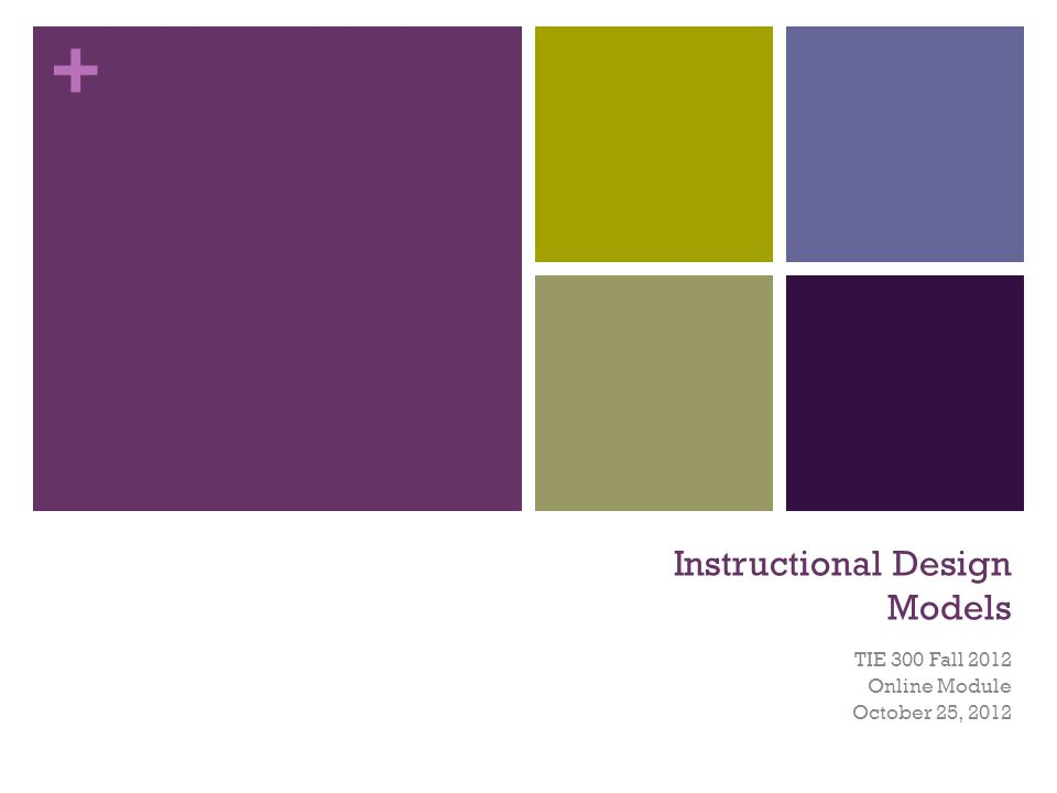 + Instructional Design Models TIE 300 Fall 2012 Online Module October 25, 2012