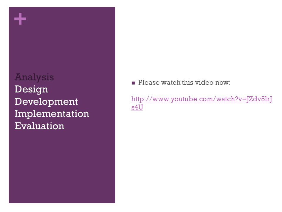 + Analysis Design Development Implementation Evaluation Please watch this video now: http://www.youtube.com/watch v=JZdv5lrJ s4U