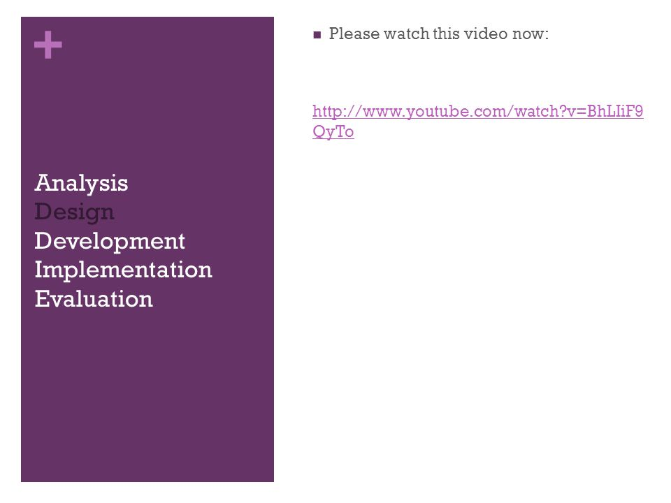 + Analysis Design Development Implementation Evaluation Please watch this video now: http://www.youtube.com/watch v=BhLIiF9 QyTo