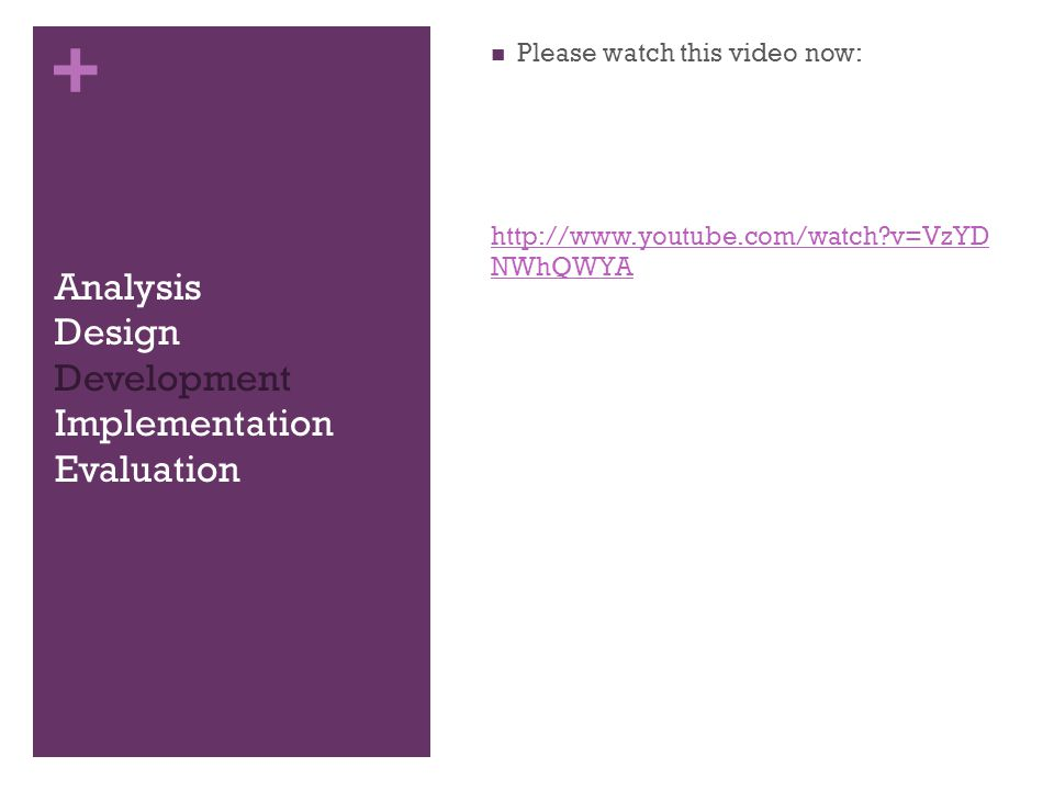 + Analysis Design Development Implementation Evaluation Please watch this video now: http://www.youtube.com/watch v=VzYD NWhQWYA