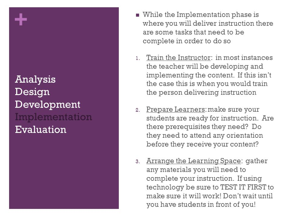 + Analysis Design Development Implementation Evaluation While the Implementation phase is where you will deliver instruction there are some tasks that need to be complete in order to do so 1.