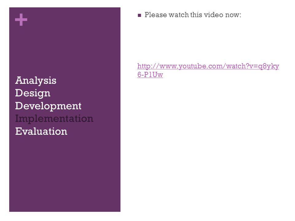 + Analysis Design Development Implementation Evaluation Please watch this video now: http://www.youtube.com/watch v=q8yky 6-P1Uw