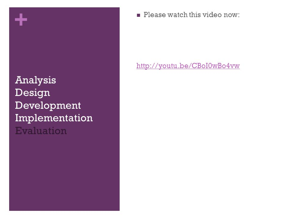+ Analysis Design Development Implementation Evaluation Please watch this video now: http://youtu.be/CBoI0wBo4vw