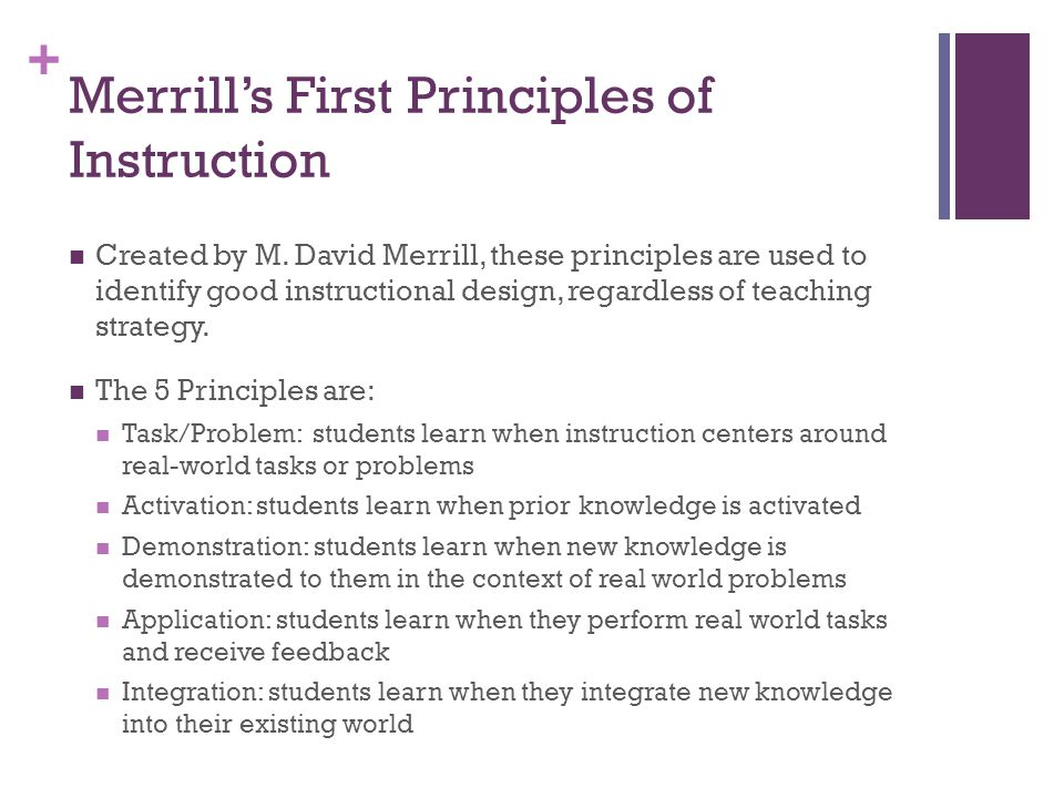 + Created by M. David Merrill, these principles are used to identify good instructional design, regardless of teaching strategy. The 5 Principles are: